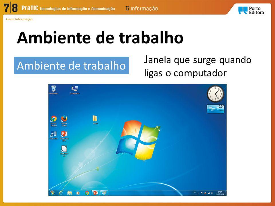 Ambiente de trabalho Gerir Informação J anela que surge quando ligas o computador Ambiente de trabalho