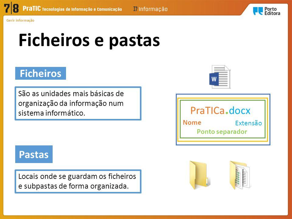 Pastas Ficheiros Ficheiros e pastas Gerir informação São as unidades mais básicas de organização da informação num sistema informático. Nome Extensão