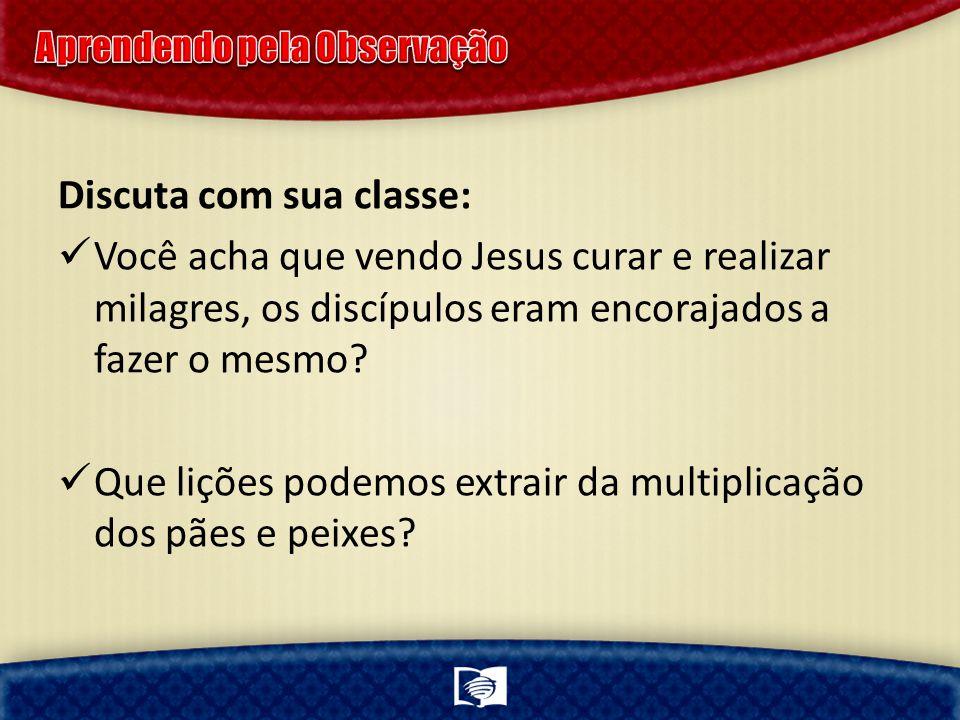 Discuta com sua classe: Você acha que vendo Jesus curar e realizar milagres, os discípulos eram encorajados a fazer o mesmo? Que lições podemos extrai
