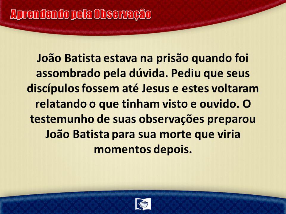 João Batista estava na prisão quando foi assombrado pela dúvida. Pediu que seus discípulos fossem até Jesus e estes voltaram relatando o que tinham vi