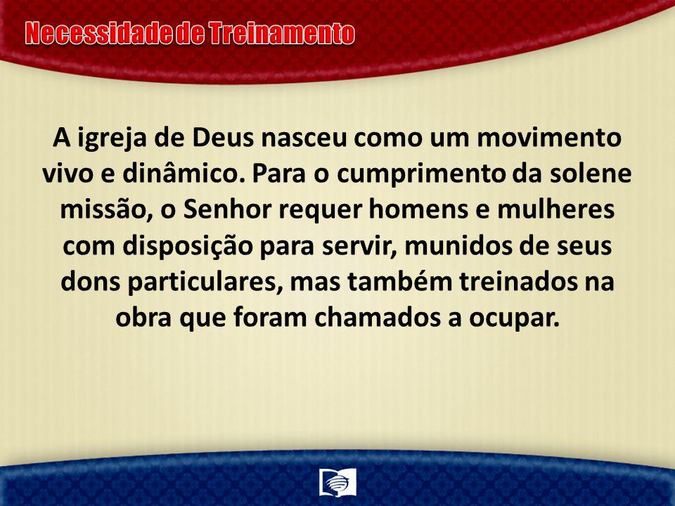 A igreja de Deus nasceu como um movimento vivo e dinâmico. Para o cumprimento da solene missão, o Senhor requer homens e mulheres com disposição para