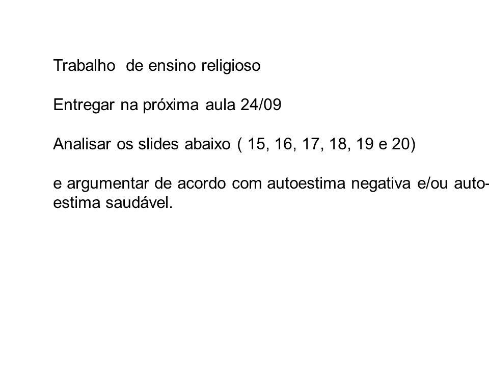Trabalho de ensino religioso Entregar na próxima aula 24/09 Analisar os slides abaixo ( 15, 16, 17, 18, 19 e 20) e argumentar de acordo com autoestima negativa e/ou auto- estima saudável.