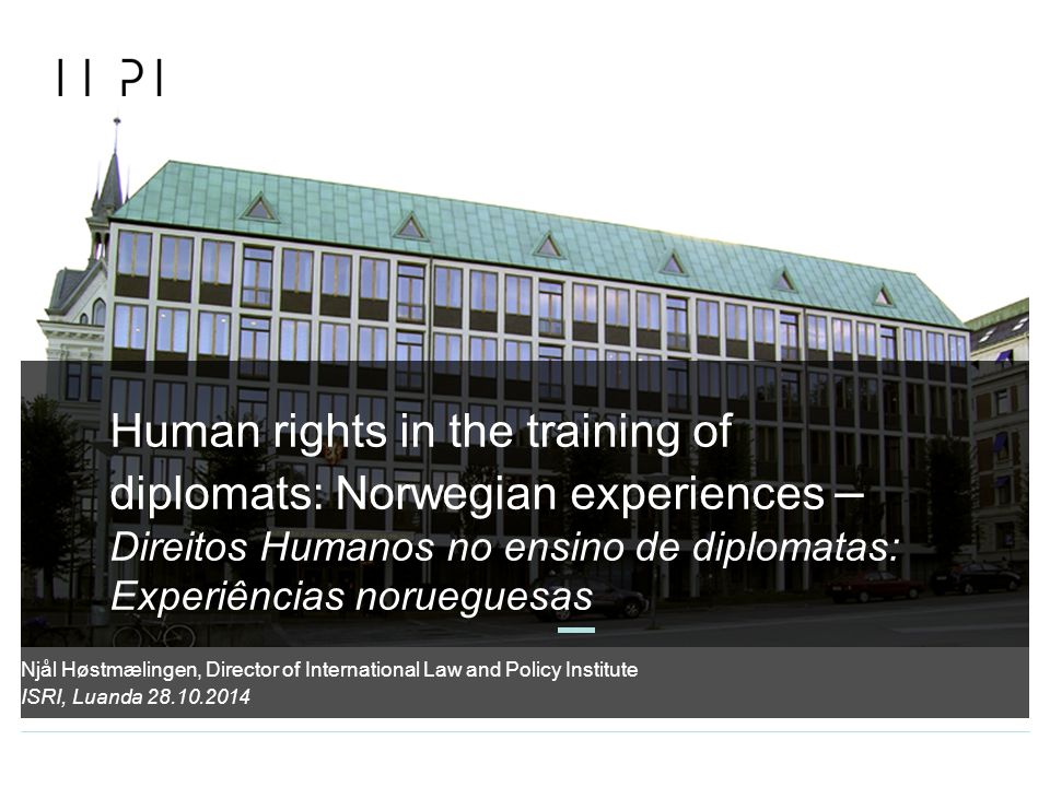 Human rights in the training of diplomats: Norwegian experiences – Direitos Humanos no ensino de diplomatas: Experiências norueguesas ISRI, Luanda 28.10.2014 Njål Høstmælingen, Director of International Law and Policy Institute