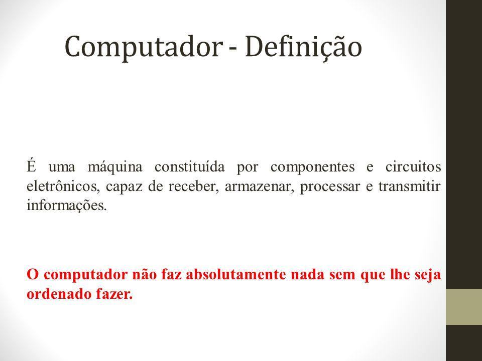 Computador - Definição É uma máquina constituída por componentes e circuitos eletrônicos, capaz de receber, armazenar, processar e transmitir informações.