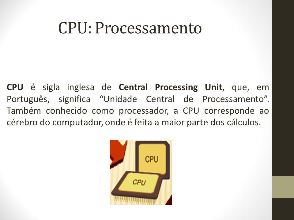 CPU: Processamento CPU é sigla inglesa de Central Processing Unit, que, em Português, significa Unidade Central de Processamento .