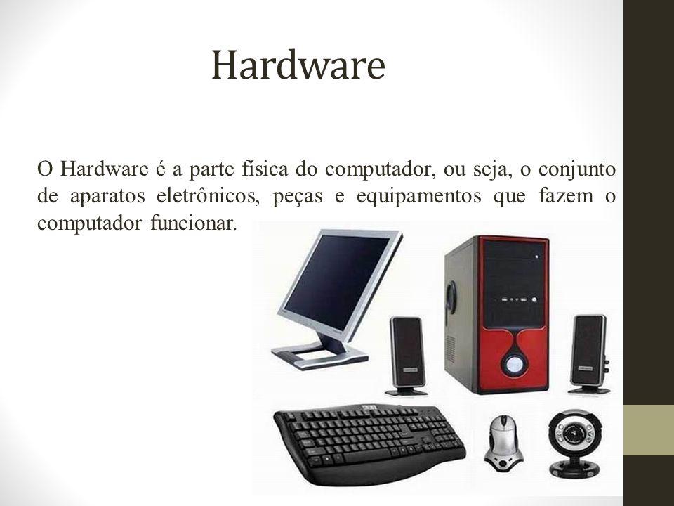 Hardware O Hardware é a parte física do computador, ou seja, o conjunto de aparatos eletrônicos, peças e equipamentos que fazem o computador funcionar.