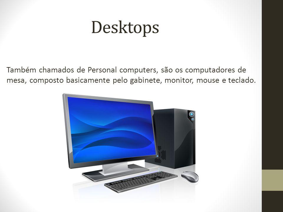 Desktops Também chamados de Personal computers, são os computadores de mesa, composto basicamente pelo gabinete, monitor, mouse e teclado.