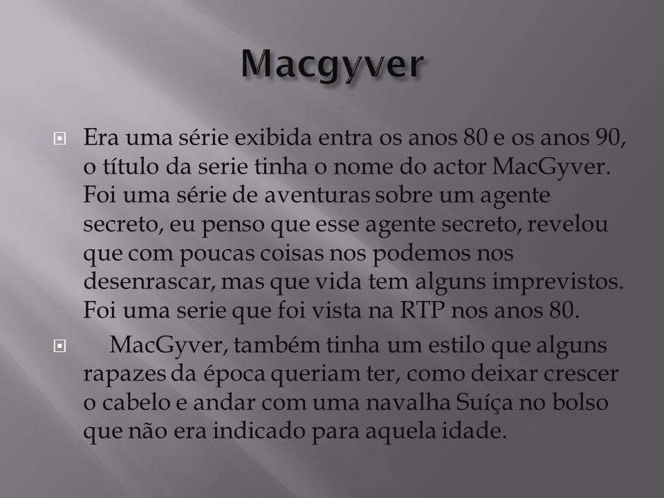  Era uma série exibida entra os anos 80 e os anos 90, o título da serie tinha o nome do actor MacGyver.
