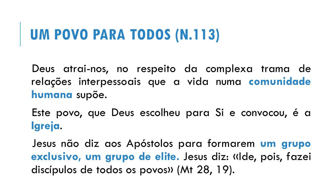 UM POVO PARA TODOS (N.113) Deus atrai-nos, no respeito da complexa trama de relações interpessoais que a vida numa comunidade humana supõe.