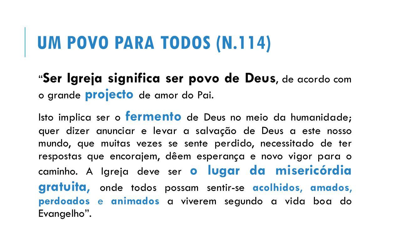 UM POVO PARA TODOS (N.114) Ser Igreja significa ser povo de Deus, de acordo com o grande projecto de amor do Pai.