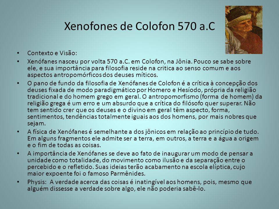 Xenofones de Colofon 570 a.C Contexto e Visão: Xenófanes nasceu por volta 570 a.C. em Colofon, na Jônia. Pouco se sabe sobre ele, e sua importância pa