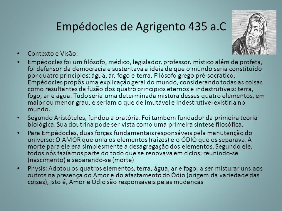 Empédocles de Agrigento 435 a.C Contexto e Visão: Empédocles foi um filósofo, médico, legislador, professor, místico além de profeta, foi defensor da