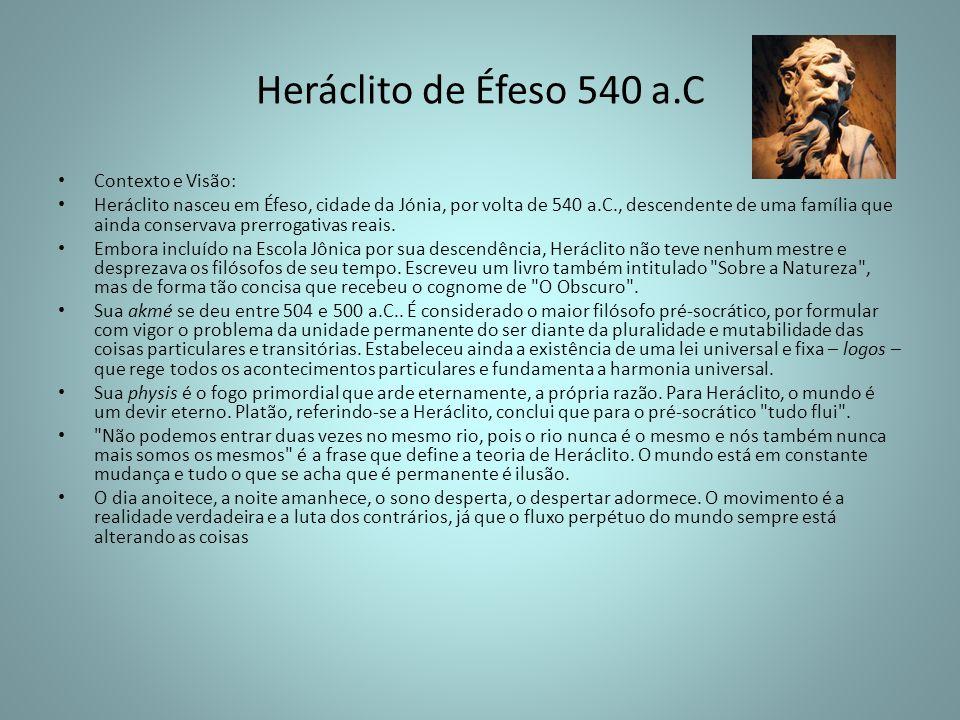 Heráclito de Éfeso 540 a.C Contexto e Visão: Heráclito nasceu em Éfeso, cidade da Jónia, por volta de 540 a.C., descendente de uma família que ainda c