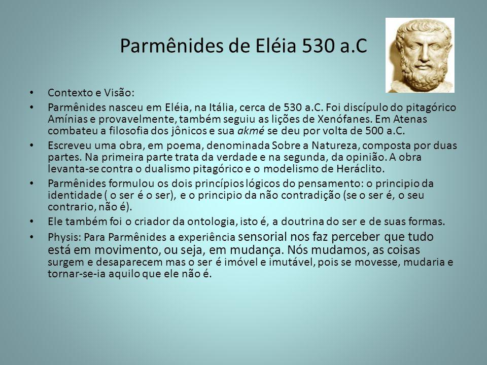 Parmênides de Eléia 530 a.C Contexto e Visão: Parmênides nasceu em Eléia, na Itália, cerca de 530 a.C. Foi discípulo do pitagórico Amínias e provavelm