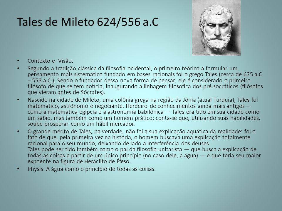 Tales de Mileto 624/556 a.C Contexto e Visão: Segundo a tradição clássica da filosofia ocidental, o primeiro teórico a formular um pensamento mais sis