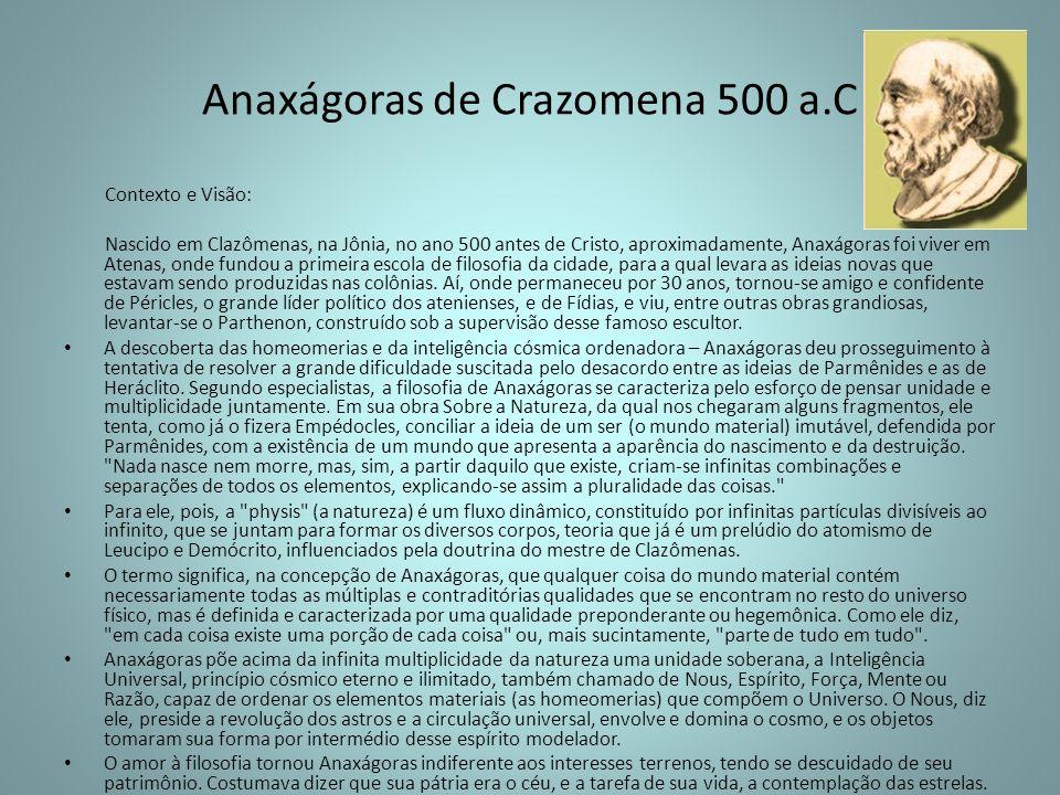 Anaxágoras de Crazomena 500 a.C Contexto e Visão: Nascido em Clazômenas, na Jônia, no ano 500 antes de Cristo, aproximadamente, Anaxágoras foi viver e
