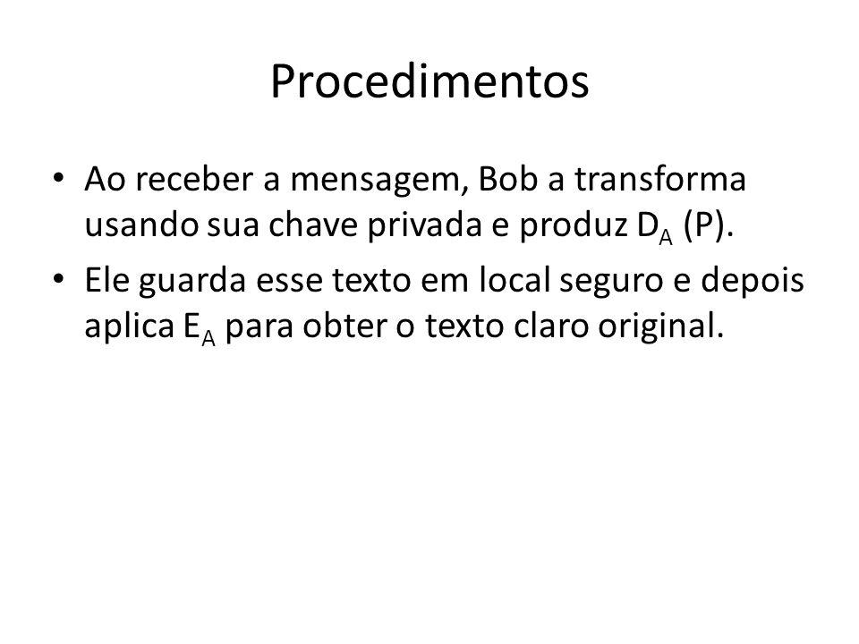 Procedimentos Ao receber a mensagem, Bob a transforma usando sua chave privada e produz D A (P). Ele guarda esse texto em local seguro e depois aplica
