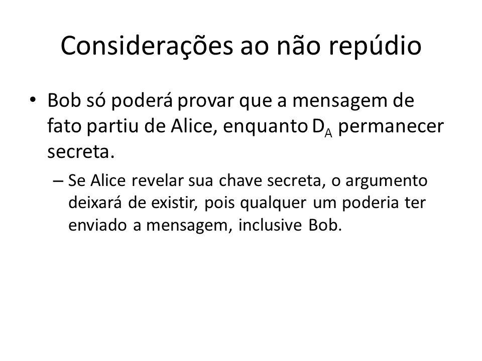 Considerações ao não repúdio Bob só poderá provar que a mensagem de fato partiu de Alice, enquanto D A permanecer secreta. – Se Alice revelar sua chav