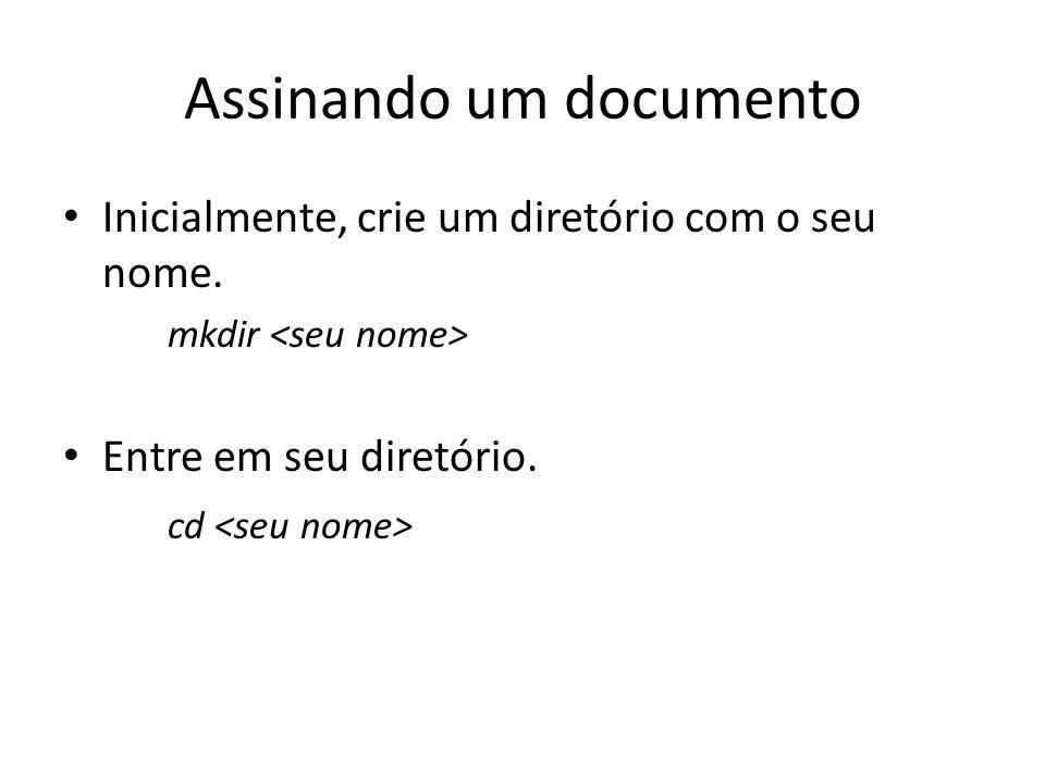 Assinando um documento Inicialmente, crie um diretório com o seu nome. mkdir Entre em seu diretório. cd