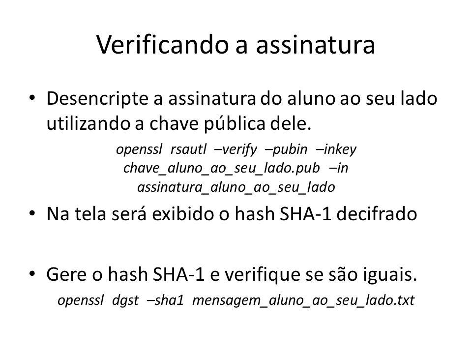 Verificando a assinatura Desencripte a assinatura do aluno ao seu lado utilizando a chave pública dele. openssl rsautl –verify –pubin –inkey chave_alu