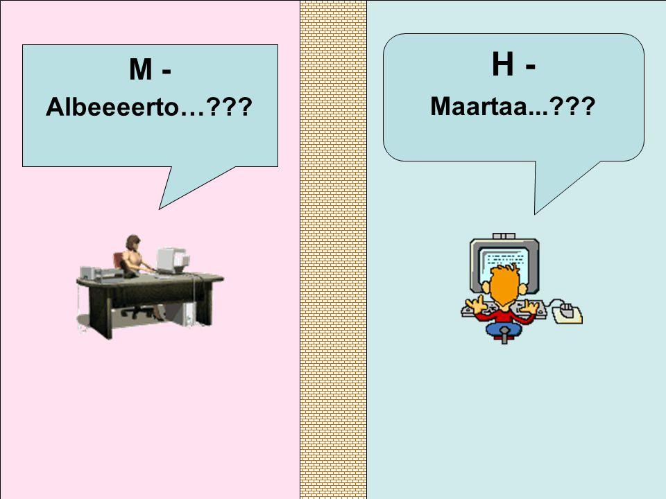 H - Maartaa... M - Albeeeerto…