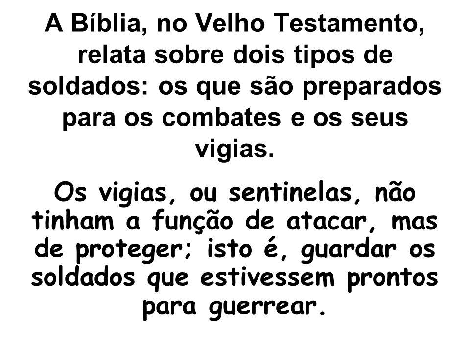 A Bíblia, no Velho Testamento, relata sobre dois tipos de soldados: os que são preparados para os combates e os seus vigias. Os vigias, ou sentinelas,