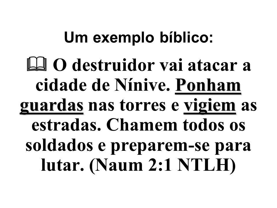 Um exemplo bíblico: Ponham guardasvigiem  O destruidor vai atacar a cidade de Nínive. Ponham guardas nas torres e vigiem as estradas. Chamem todos os