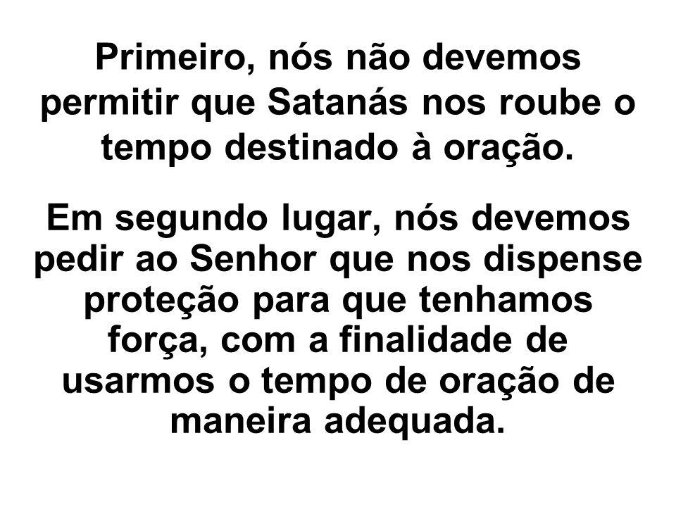 Primeiro, nós não devemos permitir que Satanás nos roube o tempo destinado à oração. Em segundo lugar, nós devemos pedir ao Senhor que nos dispense pr