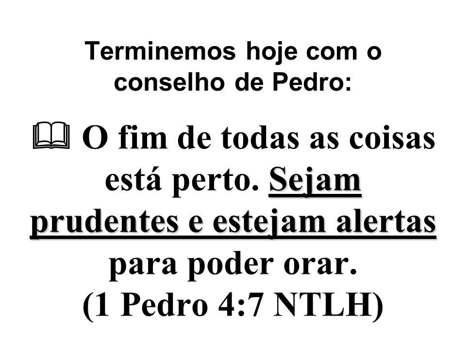 Terminemos hoje com o conselho de Pedro: Sejam prudentes e estejam alertas  O fim de todas as coisas está perto. Sejam prudentes e estejam alertas pa