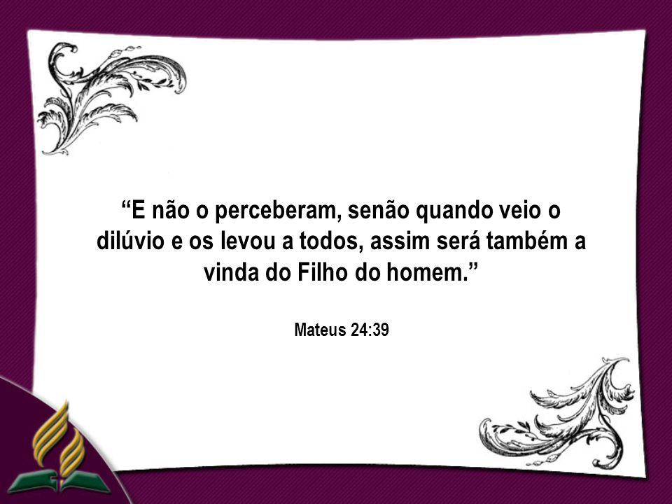 E não o perceberam, senão quando veio o dilúvio e os levou a todos, assim será também a vinda do Filho do homem. Mateus 24:39