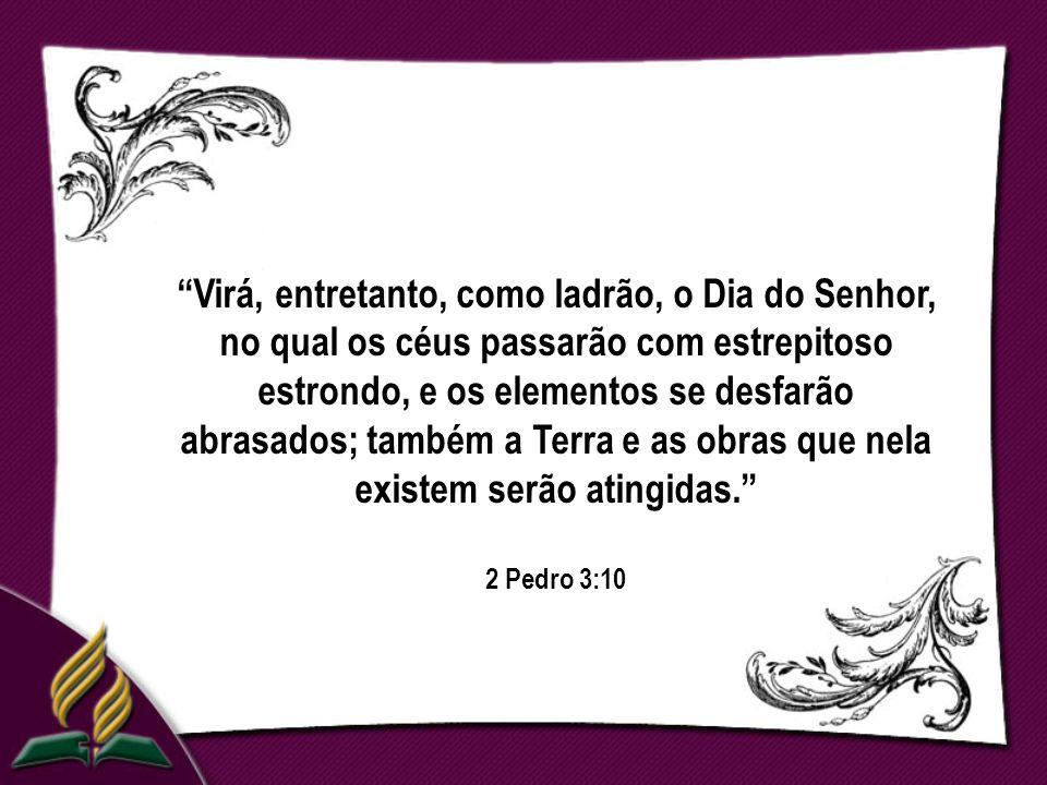 Virá, entretanto, como ladrão, o Dia do Senhor, no qual os céus passarão com estrepitoso estrondo, e os elementos se desfarão abrasados; também a Terra e as obras que nela existem serão atingidas. 2 Pedro 3:10
