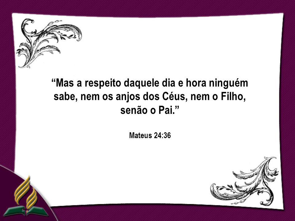 Mas a respeito daquele dia e hora ninguém sabe, nem os anjos dos Céus, nem o Filho, senão o Pai. Mateus 24:36