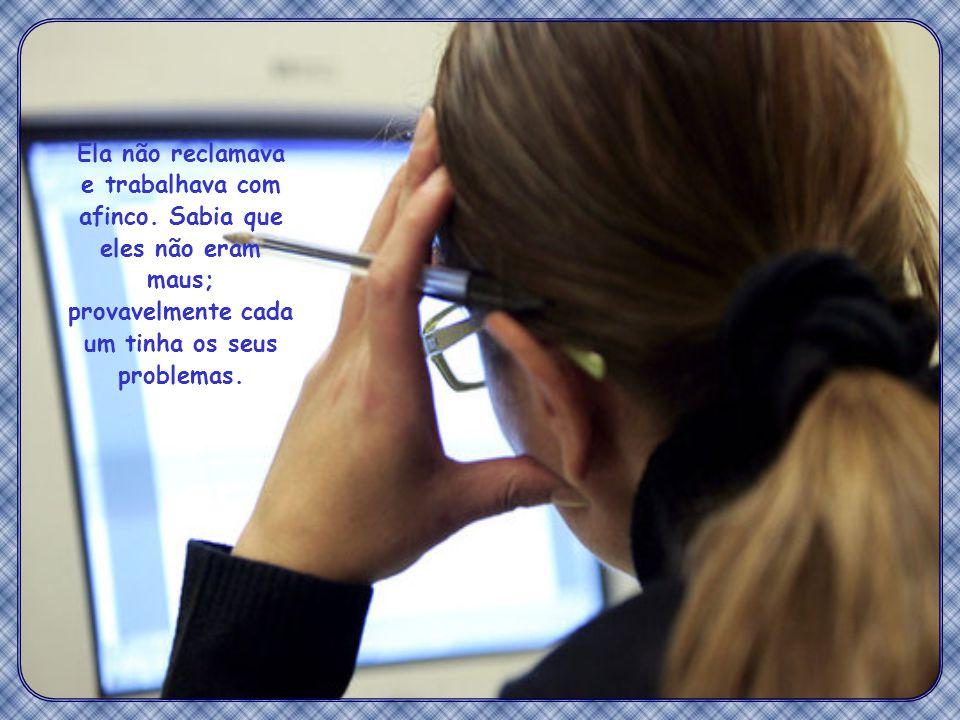 Com frequência alguém se irritava, levantava a voz e descarregava tudo nela, debochando: Já que você tem vontade de trabalhar, tome, digite também o meu trabalho!