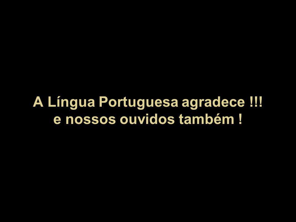A Língua Portuguesa agradece !!! e nossos ouvidos também !