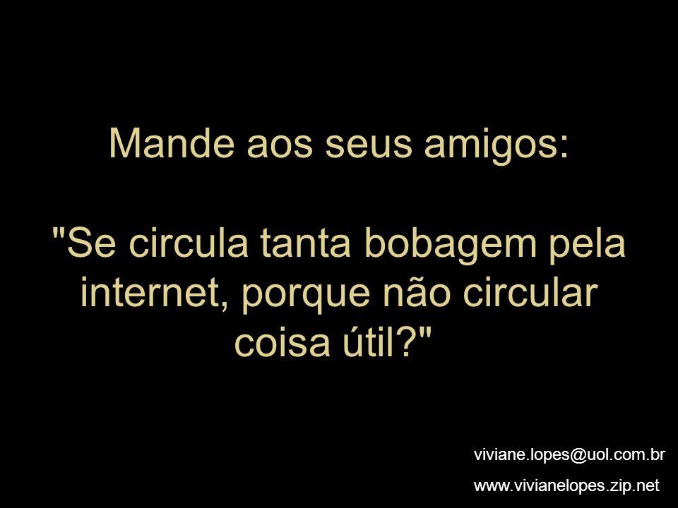 Mande aos seus amigos: Se circula tanta bobagem pela internet, porque não circular coisa útil viviane.lopes@uol.com.br www.vivianelopes.zip.net