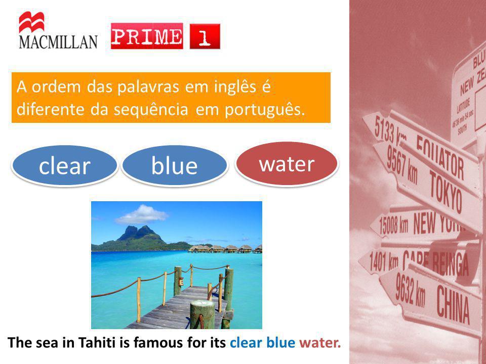 A ordem das palavras em inglês é diferente da sequência em português. water water clear clear blue blue The sea in Tahiti is famous for its clear blue
