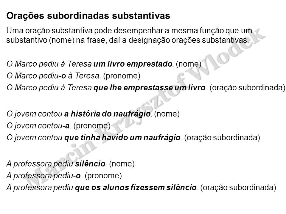 Marcin Krzysztof Wlodek Orações subordinadas substantivas Uma oração substantiva pode desempenhar a mesma função que um substantivo (nome) na frase, d