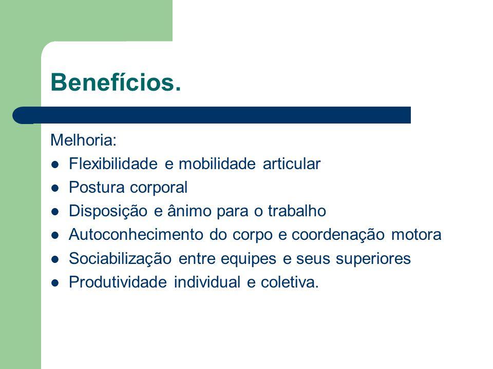 Benefícios Redução: Inatividade Física Tensão e fadiga muscular Acidentes de trabalho Afastamento por lesões ocupacionais Ausência no trabalho e procura ambulatorial Custos com assistência médica.