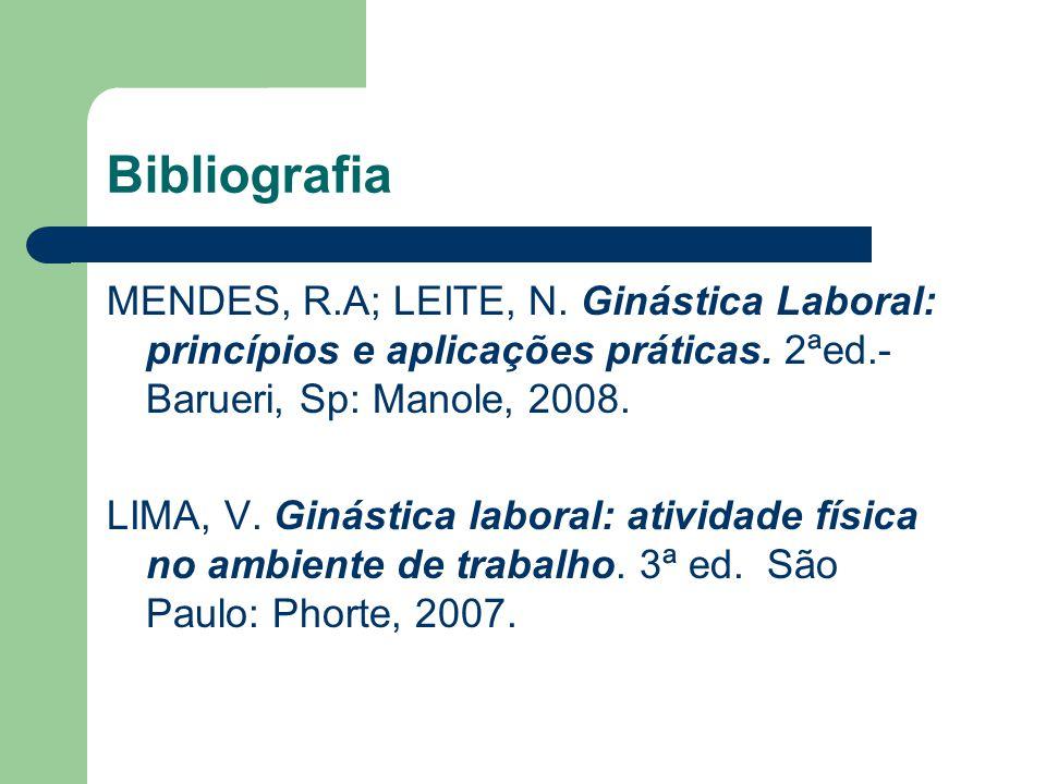 Bibliografia MENDES, R.A; LEITE, N. Ginástica Laboral: princípios e aplicações práticas. 2ªed.- Barueri, Sp: Manole, 2008. LIMA, V. Ginástica laboral: