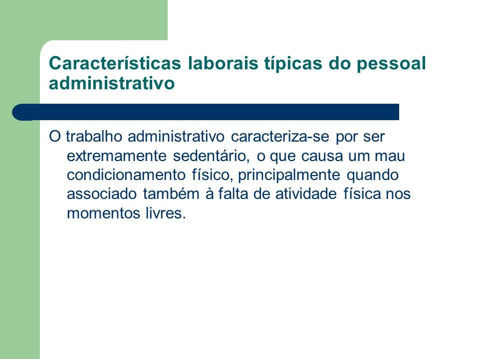 Características laborais típicas do pessoal administrativo O trabalho administrativo caracteriza-se por ser extremamente sedentário, o que causa um ma