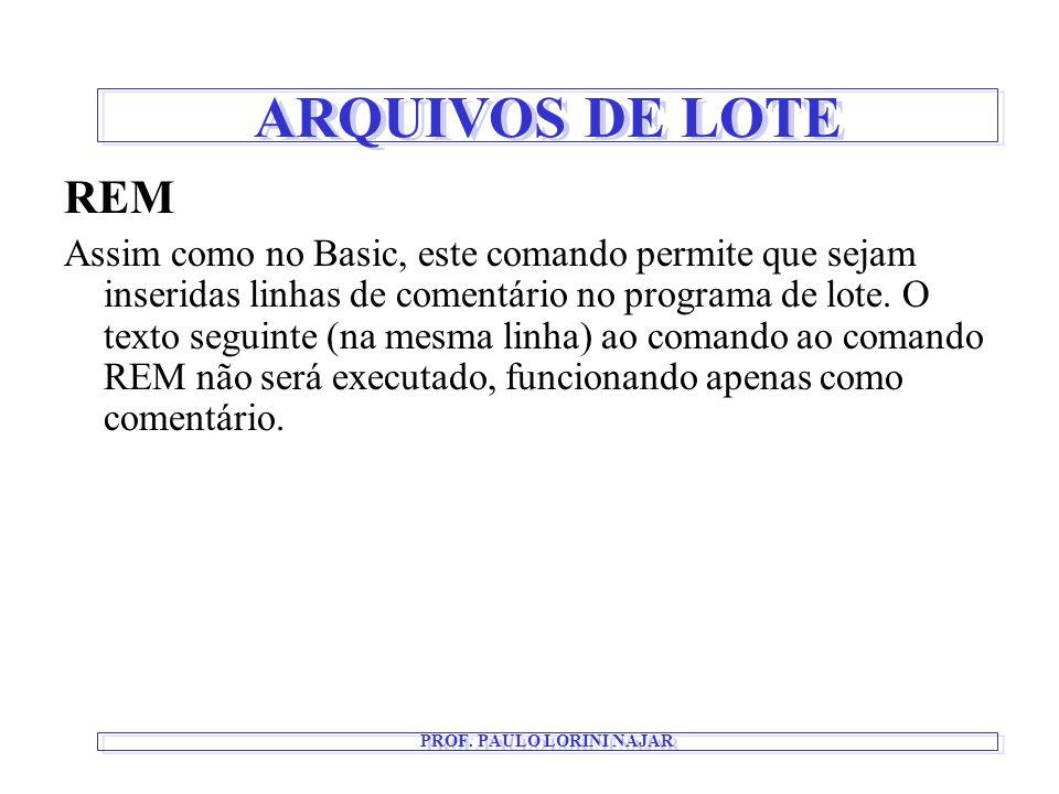 ARQUIVOS DE LOTE PROF. PAULO LORINI NAJAR REM Assim como no Basic, este comando permite que sejam inseridas linhas de comentário no programa de lote.