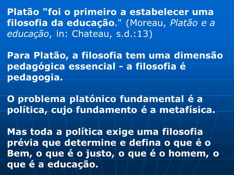 Platão foi o primeiro a estabelecer uma filosofia da educação. (Moreau, Platão e a educação, in: Chateau, s.d.:13) Para Platão, a filosofia tem uma dimensão pedagógica essencial - a filosofia é pedagogia.