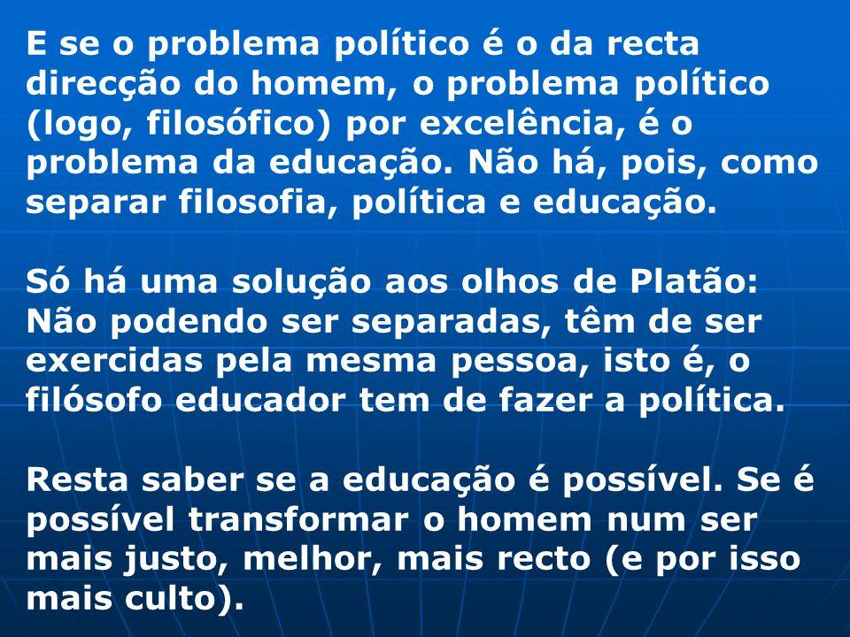 E se o problema político é o da recta direcção do homem, o problema político (logo, filosófico) por excelência, é o problema da educação. Não há, pois