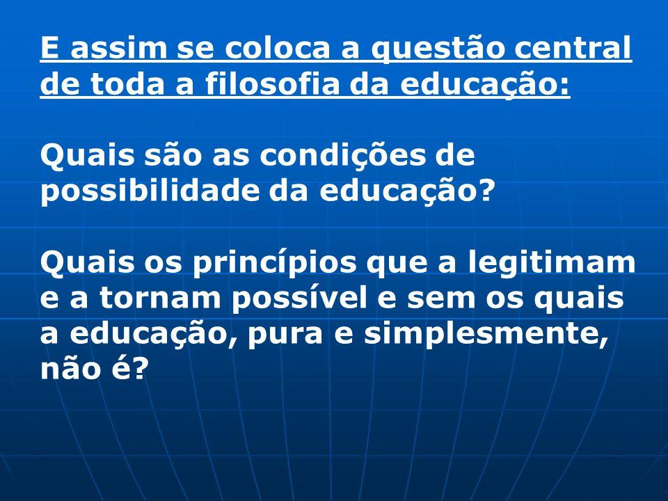 E assim se coloca a questão central de toda a filosofia da educação: Quais são as condições de possibilidade da educação? Quais os princípios que a le
