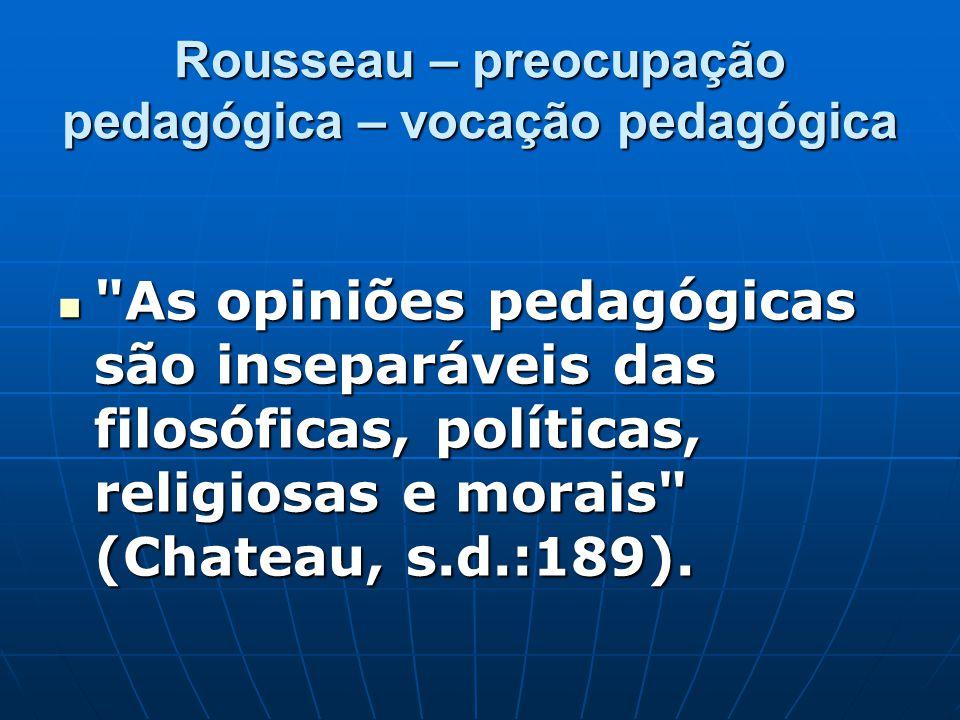Rousseau – preocupação pedagógica – vocação pedagógica As opiniões pedagógicas são inseparáveis das filosóficas, políticas, religiosas e morais (Chateau, s.d.:189).