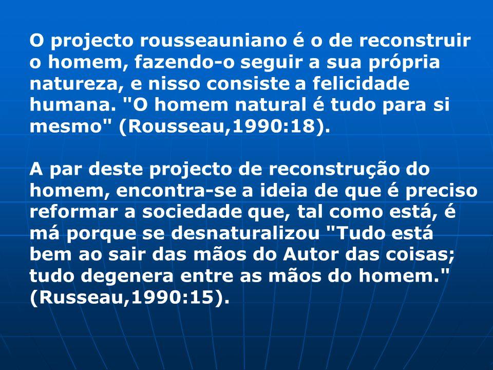 O projecto rousseauniano é o de reconstruir o homem, fazendo-o seguir a sua própria natureza, e nisso consiste a felicidade humana.