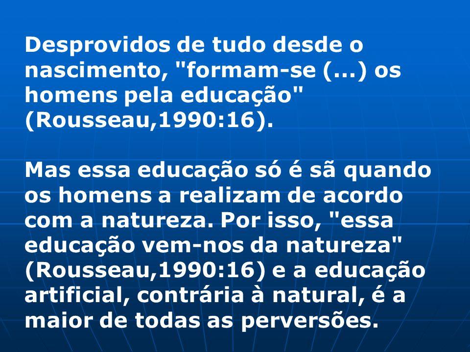 Desprovidos de tudo desde o nascimento, formam-se (...) os homens pela educação (Rousseau,1990:16).