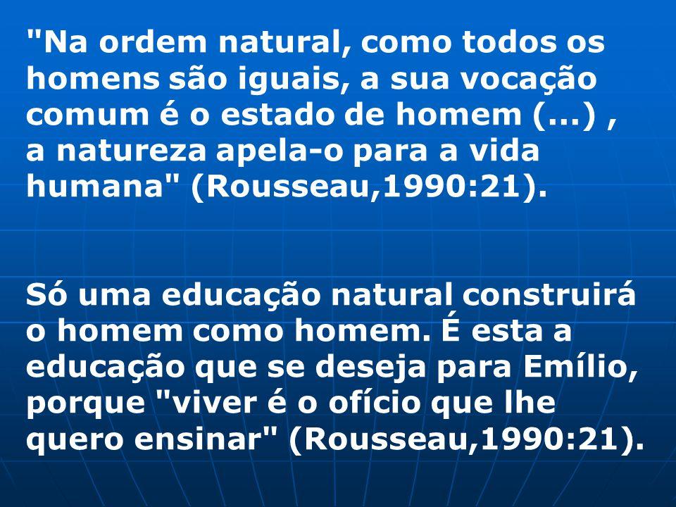 Na ordem natural, como todos os homens são iguais, a sua vocação comum é o estado de homem (...), a natureza apela-o para a vida humana (Rousseau,1990:21).