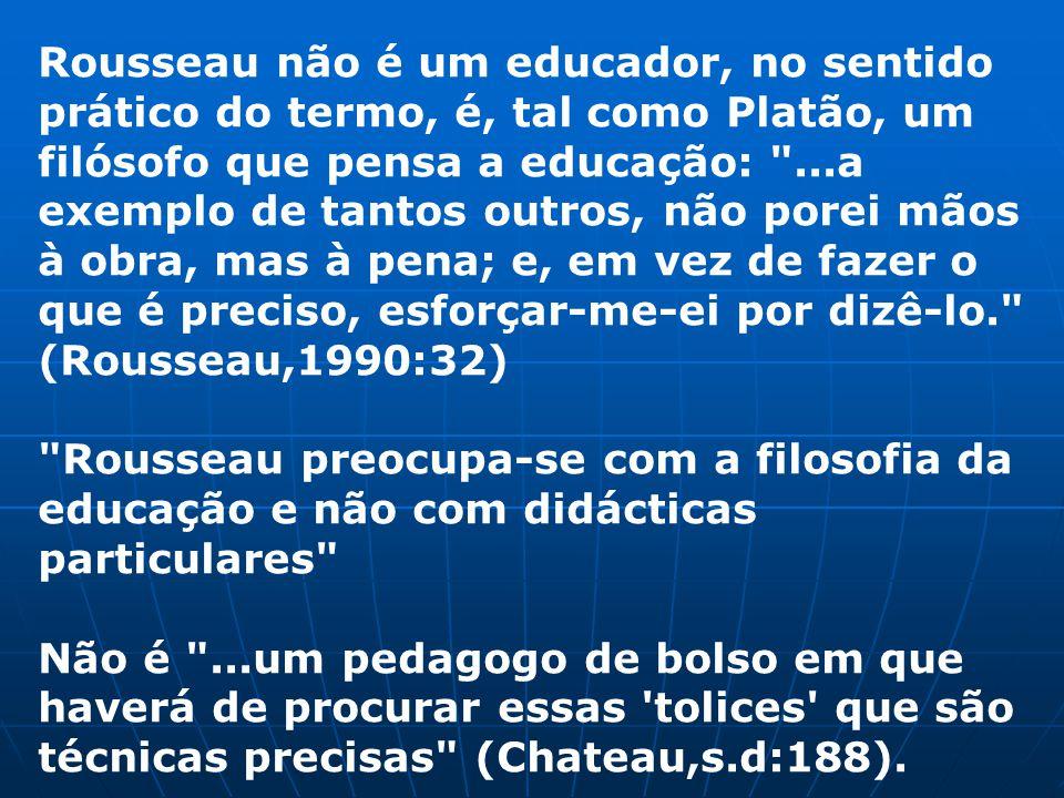 Rousseau não é um educador, no sentido prático do termo, é, tal como Platão, um filósofo que pensa a educação: ...a exemplo de tantos outros, não porei mãos à obra, mas à pena; e, em vez de fazer o que é preciso, esforçar-me-ei por dizê-lo. (Rousseau,1990:32) Rousseau preocupa-se com a filosofia da educação e não com didácticas particulares Não é ...um pedagogo de bolso em que haverá de procurar essas tolices que são técnicas precisas (Chateau,s.d:188).