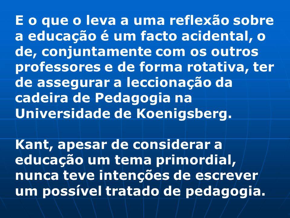 E o que o leva a uma reflexão sobre a educação é um facto acidental, o de, conjuntamente com os outros professores e de forma rotativa, ter de assegurar a leccionação da cadeira de Pedagogia na Universidade de Koenigsberg.